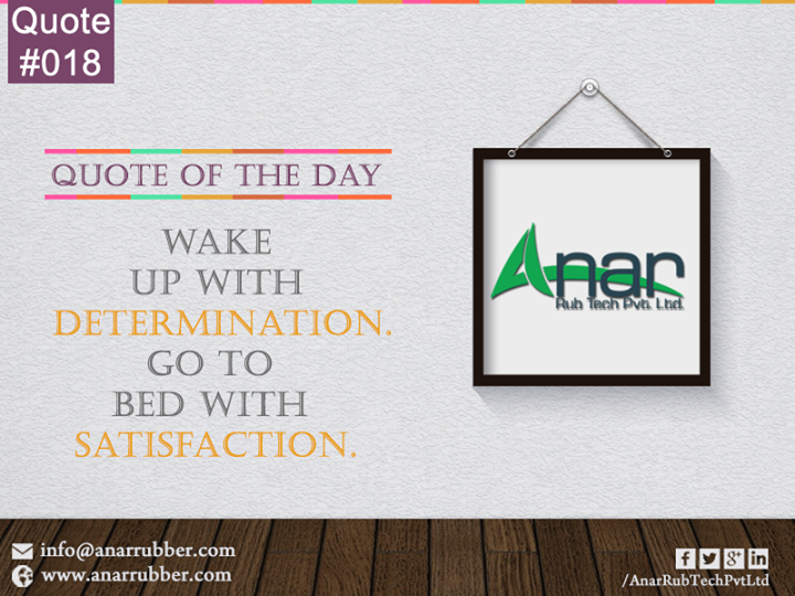 #Quote:- wake up with #DETERMINATION go to bed with #SATISFACTION.  #AnarRubTechpvtltd