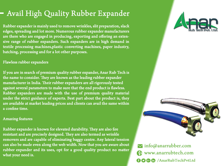 Avail High Quality Rubber Expander from Anar Rub Tech Rubber expander is mainly used to remove wrinkles, slit preparation, slack edges, spreading and lot more. Numerous rubber expander manufacturers are there who are engaged in producing, exporting and offering an extensive range of rubber expanders. Such expanders are in high demand in textile processing machines, plastic converting machines, paper industry, batching, processing and for a lot other purposes.  Flawless rubber expanders  If you are in search of premium quality rubber expander, Anar Rub Tech is the name to consider. They are known as the leading rubber expander manufacturer in India. Their rubber expanders are all rigorously tested against several parameters to make sure that the end product is flawless. Rubber expanders are made with the use of premium quality material under the strict guidance of experts. Best part about the product is, they are available at market leading prices and clients can avail the same within a confine time.  Amazing features Rubber expander is known for elevated durability. They are also fire resistant and are precisely designed. They are also termed as wrinkle removers and are capable of eliminating baggy centre. Any lateral tension can also be made even along the web width. Now that you are aware about rubber expander and its uses, opt for a good quality product no matter what your need is. #RubberExpander #ManufacturerofRubberExpander #ExportedofRubberExpander #SuppliersofRubberExpander #RubberExpanderManufacturer #RubberExpanderExported #RubberExpanderSuppliers #BestRubberExpander #BestManufacturerofRubberExpander #RubberExpanderforpaperindustry w: http://anarrubtech.com E: marketing@anarrubber.com M: +91 9825405265