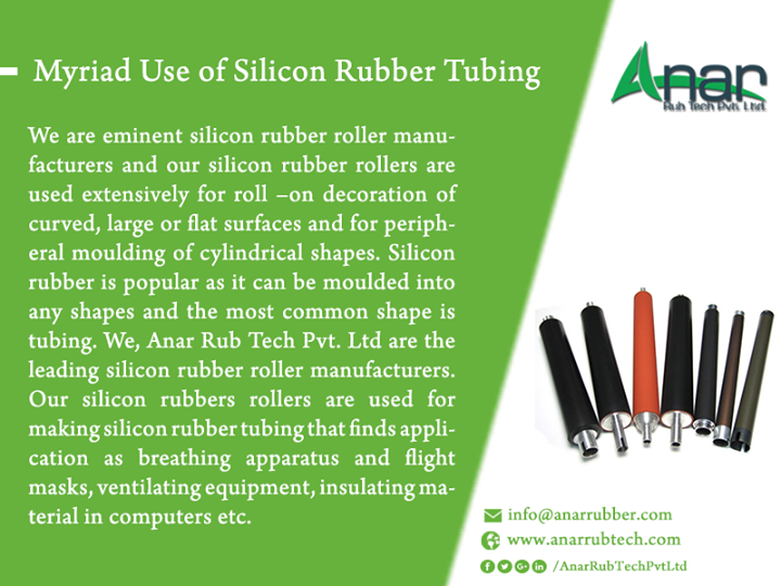 Myriad Use of Silicon Rubber Tubing We are eminent silicon rubber roller manufacturers and our silicon rubber rollers are used extensively for roll –on decoration of curved, large or flat surfaces and for peripheral moulding of cylindrical shapes. Silicon rubber is popular as it can be moulded into any shapes and the most common shape is tubing. We, Anar Rub Tech Pvt. Ltd are the leading silicon rubber roller manufacturers. Our silicon rubbers rollers are used for making silicon rubber tubing that finds application as breathing apparatus and flight masks, ventilating equipment, insulating material in computers etc. #SiliconeRubberRoller #SiliconeRubberRollerManufacturers #SiliconeRubberRollerExporters #SiliconeRubberRollersuppliers #SiliconeRubberRollers #SiliconeRubberTubing #SiliconeRubberTubingManufacturers #SiliconeRubberTubingExporters #SiliconeRubberTubingsuppliers w: http://anarrubtech.com/   E: marketing@anarrubber.com   M: +91 9825405265
