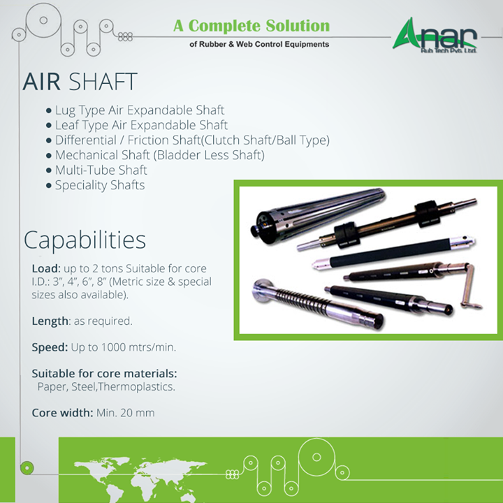 About AIR SHAFT AIR SHAFT  Lug Type Air Expandable Shaft  Leaf Type Air Expandable Shaft  Differential / Friction Shaft(Clutch Shaft/Ball Type)  Mechanical Shaft (Bladder Less Shaft)  Multi-Tube Shaft  Speciality Shafts Capabilities Load: up to 2 tons Suitable for core I.D.: 3, 4, 6, 8(Metric size & special sizes also available).  Length: as required.  Speed: Up to 1000 mtrs/min.  Suitable for core materials: Paper, Steel,Thermoplastics.  Core width: Min. 20 mm #AirShaft #AirShaftManufacturers #AirShaftSuppliers   #AirShaftExporters  #SuppliersofAirShaft w:http://anarrubtech.com/   E:marketing@anarrubber.com   M:+91 9825405265