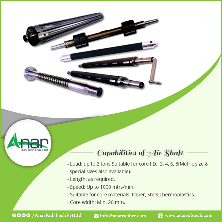 Capabilities of AIR SHAFT -Load: up to 2 tons Suitable for core I.D.: 3, 4, 6, 8(Metric size & special sizes also available). -Length: as required. -Speed: Up to 1000 mtrs/min. -Suitable for core materials: Paper, Steel,Thermoplastics. -Core width: Min. 20 mm.