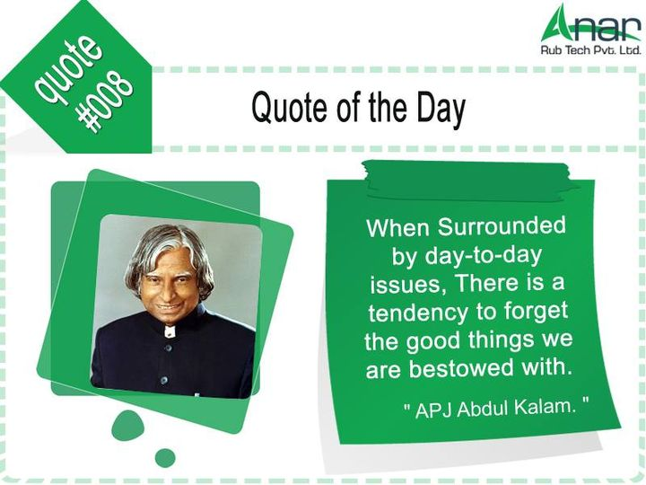 Quote of the day #008: when #surrounded by day - to - day #issues, there is a #tendency to #forget the #good #things we are #bestowed with.  #AnarRubTech #LeafTypeAirExpandingShaft #RubberRoller #RubberExpander #SafetyChuck #AirExpandingShaft #PURoller #AirShafts #APJabdulkalam