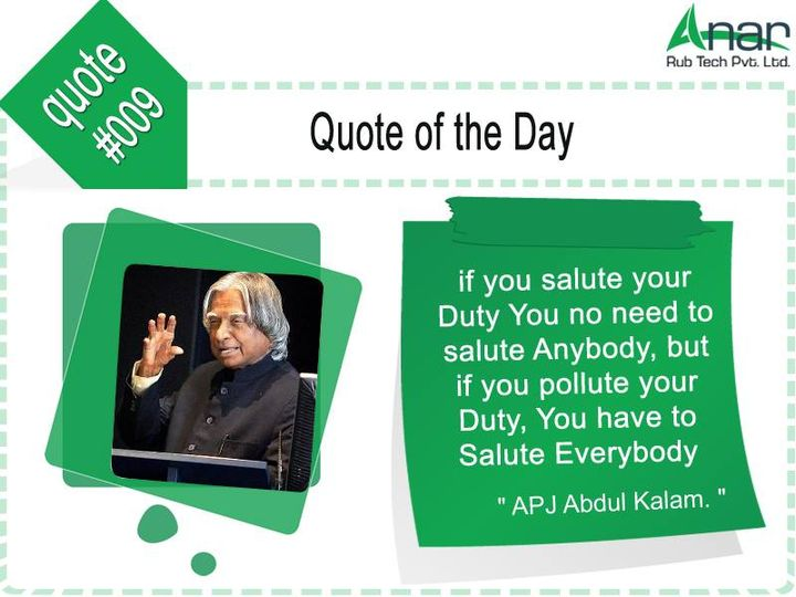 Quote of the day #009:  If you #salute your #duty you no need to salute anybody, but if you #pollute your duty, You have to salute #everybody  #AnarRubTech #LeafTypeAirExpandingShaft #RubberRoller #RubberExpander #SafetyChuck #AirExpandingShaft #PURoller #AirShafts #APJabdulkalam
