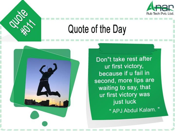 Quote of the day #011:  Don't take #rest after your first #victory, because if you fail in second, more lips are #waiting to #say, that your first victory was just #luck.  #AnarRubTech #LeafTypeAirExpandingShaft #RubberRoller #RubberExpander #SafetyChuck #AirExpandingShaft #PURoller #AirShafts #APJabdulkalam